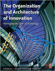 The Organization and Architecture of Innovation: Managing the Flow of Technology - Thomas Allen, Gunter Henn