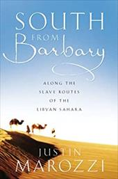 South from Barbary: Along the Slave Routes of the Libyan Sahara - Marozzi, Justin