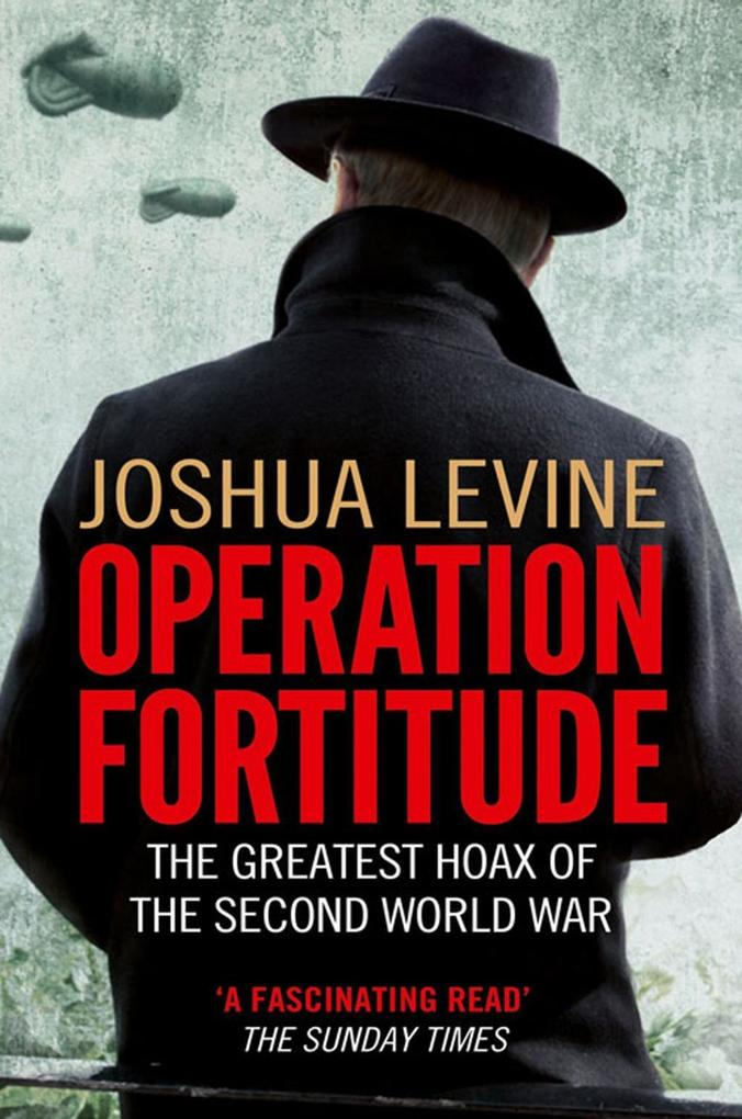 Operation Fortitude: The True Story of the Key Spy Operation of WWII That Saved D-Day als eBook Download von Joshua Levine - Joshua Levine