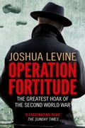 Operation Fortitude: The True Story of the Key Spy Operation of WWII That Saved D-Day - Joshua Levine