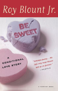 Be Sweet: A Conditional Love Story Roy Blount Jr. Author