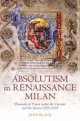 Absolutism in Renaissance Milan: Plenitude of Power under the Visconti and the Sforza 1329-1535 - Jane Black