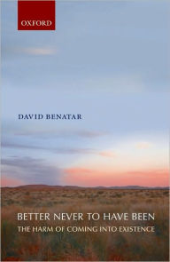 Better Never to Have Been: The Harm of Coming into Existence - David Benatar
