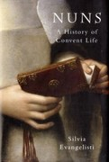 SILVIA, EVANGELISTI: Nuns: A History of Convent Life 1450-1700