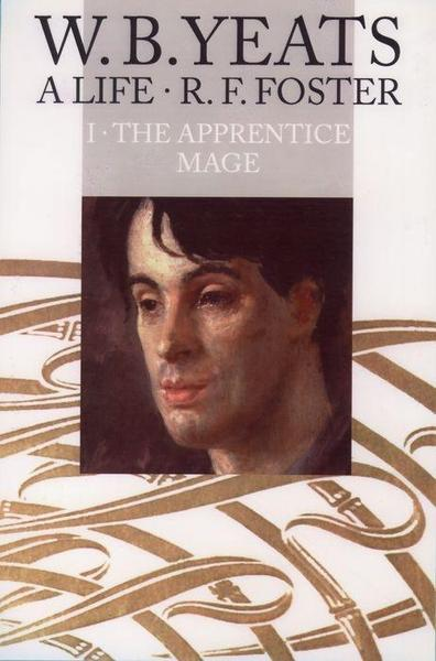 W. B. Yeats: A Life, Volume I: The Apprentice Mage 1865-1914 - R. F. Foster