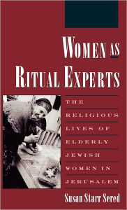 Women As Ritual Experts: The Religious Lives of Elderly Jewish Women in Jerusalem Susan Starr Sered Author