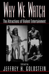 Why We Watch; The Attractions of Violent Entertainment Jeffrey Goldstein Editor