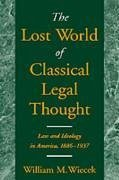 The Lost World of Classical Legal Thought: Law & Ideology in America, 1886-1937 - Wiecek, William M.