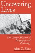 Elms, Alan C.: Uncovering Lives: The Uneasy Alliance of Biography and Psychology