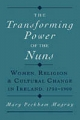Transforming Power of the Nuns: Women, Religion, and Cultural Change in Ireland, 1750-1900 - Mary Peckham Magray