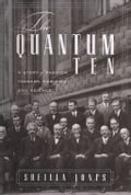 The Quantum Ten: A Story Of Passion, Tragedy, Ambition, And Science - Sheilla Jones