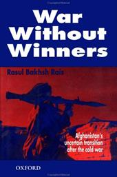 War Without Winners: Afghanistan's Uncertain Transition After the Cold War - Rais, Rasul B.