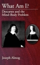 What Am I?: Descartes and the Mind-Body Problem - Joseph Almog