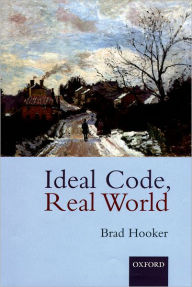 Ideal Code, Real World: A Rule-Consequentialist Theory of Morality - Brad Hooker