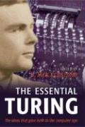 The Essential Turing: Seminal Writings in Computing, Logic, Philosophy, Artificial Intelligence, and Artificial Life Plus the Secrets of Eni