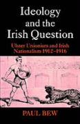 Ideology and the Irish Question: Ulster Unionism and Irish Nationalism 1912-1916