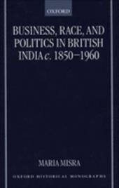 Business, Race, and Politics in British India, C. 1850-1960 - Misra, Maria