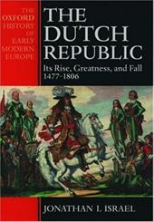 The Dutch Republic: Its Rise, Greatness, and Fall 1477-1806 - Israel, Jonathan I.