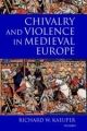 Chivalry and Violence in Medieval Europe - Richard W. Kaeuper
