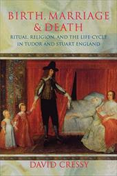 Birth, Marriage, and Death: Ritual, Religion, and the Life Cycle in Tudor and Stuart England - Cressy, David