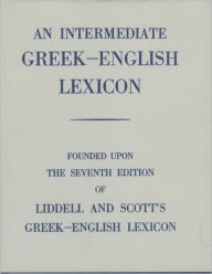 An Intermediate Greek-English Lexicon: Founded upon the 7th ed. of Liddell and Scott's Greek-English Lexicon. 1889. - H. G. Liddell
