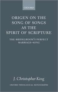 Origen on the Song of Songs As the Spirit of Scripture: The Bridegroom's Perfect Marriage-Song - J. Christopher King