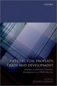 Intellectual Property, Trade and Development: Strategies to Optimize Economic Development in a TRIPS Plus Era - Daniel Gervais