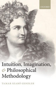 Intuition, Imagination, and Philosophical Methodology Tamar Szabo Gendler Author