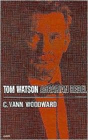 Tom Watson, Agrarian Rebel - C. Vann Woodward