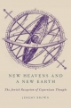 New Heavens and a New Earth: The Jewish Reception of Copernican Thought - Jeremy Brown