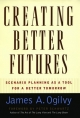 Creating Better Futures: Scenario Planning as a Tool for a Better Tomorrow - James A. Ogilvy