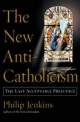 New Anti-Catholicism: The Last Acceptable Prejudice - Philip Jenkins