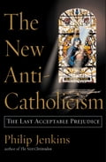 The New Anti-Catholicism - Philip Jenkins