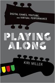 Playing Along: Digital Games, YouTube, and Virtual Performance - Kiri Miller