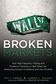 Broken Markets: How High Frequency Trading and Predatory Practices on Wall Street Are Destroying Investor Confidence and Your Portfolio - Sal Arnuk