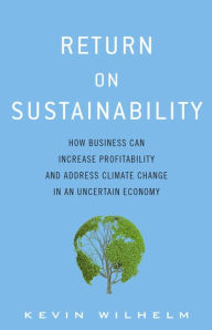 Return on Sustainability: How Business Can Increase Profitability and Address Climate Change in an Uncertain Economy - Kevin A. Wilhelm