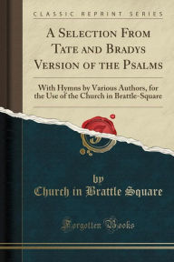 A Selection From Tate and Bradys Version of the Psalms: With Hymns by Various Authors, for the Use of the Church in Brattle-Square (Classic Reprint) - Church in Brattle Square