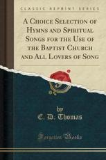 A Choice Selection of Hymns and Spiritual Songs for the Use of the Baptist Church and All Lovers of Song (Classic Reprint) - E D Thomas