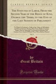 The Statutes at Large, From the Second Year of the Reign of King George the Third, to the End of the Last Session of Parliament, Vol. 9: To Which Is Prefixed, a Table of the Titles of All Publick and Private Statutes During That Time; With a Copious Index - Great Britain
