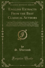 English Extracts From the Best Classical Authors: Consisting of Moral, Amusing and Instructive Anecdotes, Pieces of Prose From the Most Popular Writers, Scenes of Comedies, and a Selection of Poetry; The Whole Preceded by a New Method Calculated to Facili - S. Warrand
