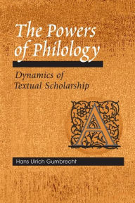 The Powers of Philology: Dynamics of Textual Scholarship - Hans Ulrich Gumbrecht