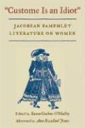 Custome Is an Idiot: Jacobean Pamphlet Literature on Women. (Hard Cover Edition)