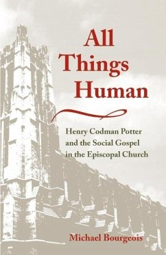 All Things Human: Henry Codman Potter and the Social Gospel in the Episcopal Church - Bourgeois, Michael