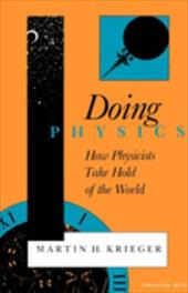 Doing Physics: How Physicists Take Hold of the World - Krieger, Martin H.