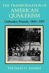 The Transformation of American Quakerism: Orthodox Friends, 1800-1907 - Hamm, Thomas D.