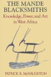The Mande Blacksmiths: Knowledge, Power, and Art in West Africa - McNaughton, Patrick R.
