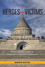 Heroes and Victims: Remembering War in Twentieth-Century Romania - Maria Bucur-Deckard