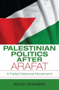 Palestinian Politics after Arafat: A Failed National Movement - As'ad Ghanem
