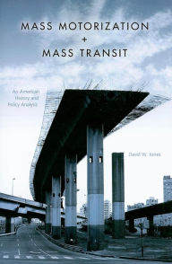 Mass Motorization and Mass Transit: An American History and Policy Analysis - David W. Jones