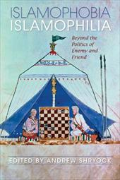 Islamophobia/Islamophilia: Beyond the Politics of Enemy and Friend - Shryock, Andrew